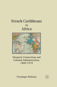 French Caribbeans In Africa: Diasporic Connections And Colonial Administration, 1880-1939