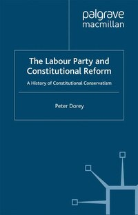 The Labour Party And Constitutional Reform: A History Of Constitutional Conservatism