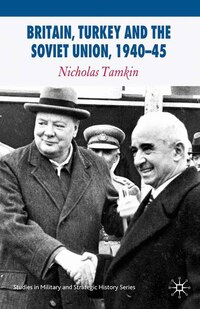 Britain, Turkey And The Soviet Union, 1940-45: Strategy, Diplomacy And Intelligence In The Eastern…