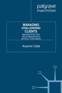 Managing Challenging Clients: Building Effective Relationships With Difficult Customers