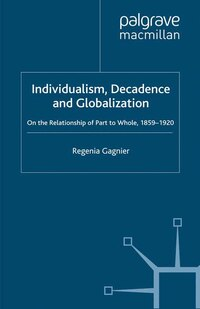 Individualism, Decadence And Globalization: On The Relationship Of Part To Whole, 1859-1920