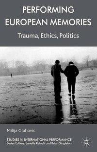 Performing European Memories: Trauma, Ethics, Politics