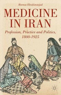 Medicine In Iran: Profession, Practice And Politics, 1800-1925