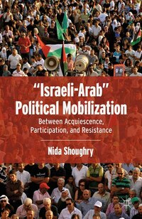 """""""israeli-arab"""" Political Mobilization: Between Acquiescence, Participation, And Resistance"""
