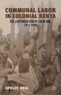 Communal Labor In Colonial Kenya: The Legitimization Of Coercion, 1912-1930