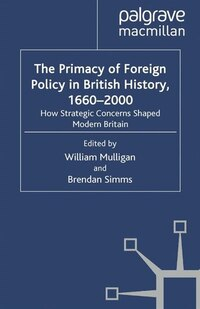 The Primacy Of Foreign Policy In British History, 1660-2000: How Strategic Concerns Shaped Modern…