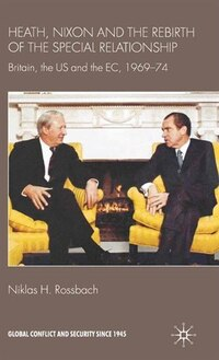 Heath, Nixon And The Rebirth Of The Special Relationship: Britain, The Us And The Ec, 1969-74
