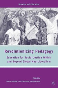 Revolutionizing Pedagogy: Education For Social Justice Within And Beyond Global Neo-liberalism