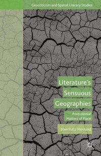 Literature's Sensuous Geographies: Postcolonial Matters Of Place