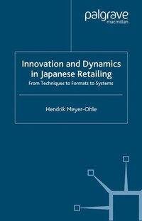 Innovation And Dynamics In Japanese Retailing: From Techniques To Formats To Systems