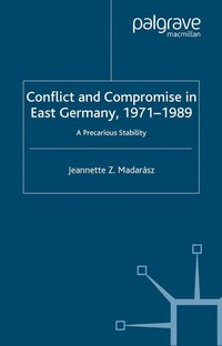 Conflict And Compromise In East Germany, 1971-1989: A Precarious Stability