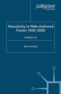 Masculinity In Male-authored Fiction, 1950-2000: Keeping It Up