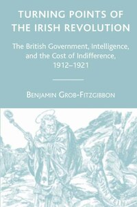 Turning Points Of The Irish Revolution: The British Government, Intelligence, And The Cost Of…