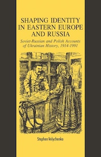 Shaping Identity In Eastern Europe And Russia: Soviet And Polish Accounts Of Ukrainian History…