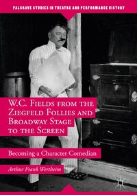 W.c. Fields From The Ziegfeld Follies And Broadway Stage To The Screen: Becoming A Character…