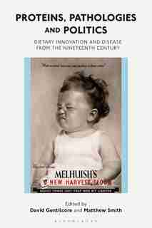 Proteins, Pathologies And Politics: Dietary Innovation And Disease From The Nineteenth Century by David Gentilcore