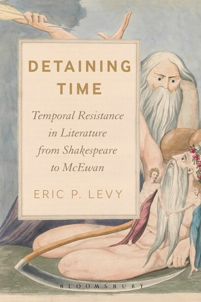 Detaining Time: Temporal Resistance In Literature From Shakespeare To Mcewan by Eric P. Levy