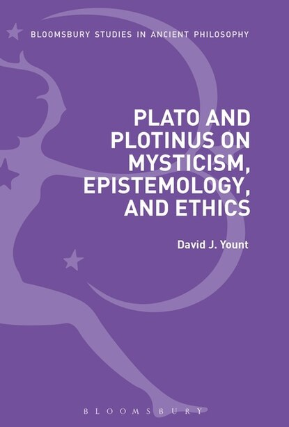 Plato And Plotinus On Mysticism, Epistemology, And Ethics by David J. Yount