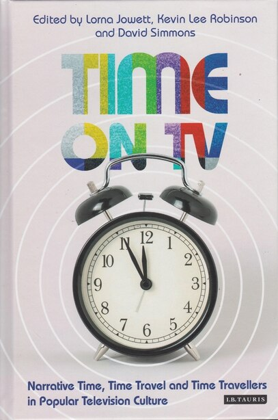 Time On Tv: Narrative Time, Time Travel And Time Travellers In Popular Television Culture by Lorna Jowett