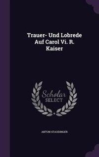 Trauer- Und Lobrede Auf Carol Vi. R. Kaiser by Anton Staudinger
