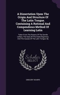 A Dissertation Upon The Origin And Structure Of The Latin Tongue. Containing A Rational And Compendious Method Of Learning Latin: Taken From The Power by Gregory Sharpe