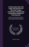 A Dissertation Upon The Origin And Structure Of The Latin Tongue. Containing A Rational And…