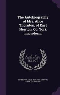 The Autobiography of Mrs. Alice Thornton, of East Newton, Co. York [microform] de Alice Thornton
