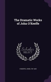The Dramatic Works of John O'Keeffe by John O'Keeffe