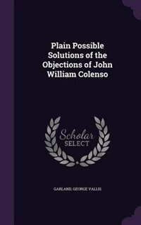 Plain Possible Solutions of the Objections of John William Colenso by George Vallis Garland