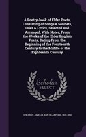 A Poetry-book of Elder Poets, Consisting of Songs & Sonnets, Odes & Lyrics, Selected and Arranged…