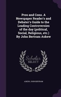 Pros and Cons. A Newspaper Reader's and Debater's Guide to the Leading Controversies of the day (political, Social, Religious, etc.) By John Bertram Askew by John Bertram Askew