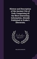 History and Description of the Ancient City of York; Comprising all the Most Interesting…
