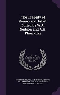 The Tragedy of Romeo and Juliet. Edited by W.A. Neilson and A.H. Thorndike