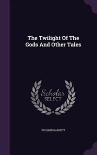 The Twilight Of The Gods And Other Tales by Richard Garnett
