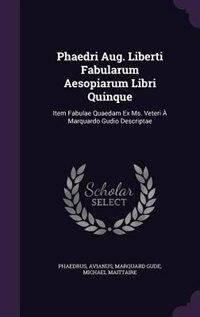 Phaedri Aug. Liberti Fabularum Aesopiarum Libri Quinque: Item Fabulae Quaedam Ex Ms. Veteri À…