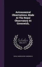 Astronomical Observations, Made At The Royal Observatory At Greenwich,