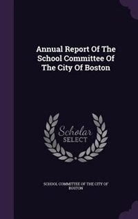 Annual Report Of The School Committee Of The City Of Boston by School Committee Of The City Of Boston