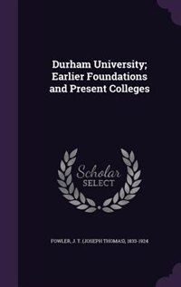 Durham University; Earlier Foundations and Present Colleges by J T. 1833-1924 Fowler