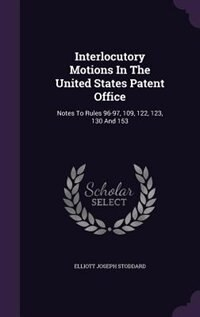 Interlocutory Motions In The United States Patent Office: Notes To Rules 96-97, 109, 122, 123, 130…