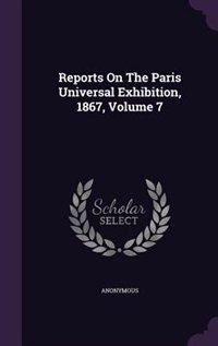 Reports On The Paris Universal Exhibition, 1867, Volume 7 by Anonymous