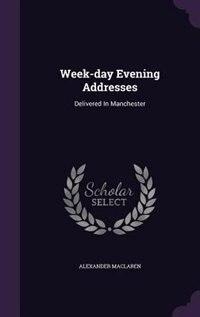 Week-day Evening Addresses: Delivered In Manchester by Alexander Maclaren