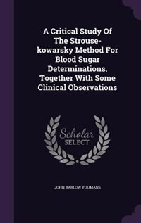 A Critical Study Of The Strouse-kowarsky Method For Blood Sugar Determinations, Together With Some…