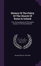 History Of The Policy Of The Church Of Rome In Ireland: From The Introduction Of The English…