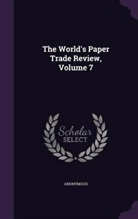 The World's Paper Trade Review, Volume 7 by Anonymous