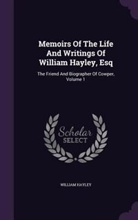 Memoirs Of The Life And Writings Of William Hayley, Esq: The Friend And Biographer Of Cowper, Volume 1 by William Hayley