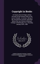 Copyright in Books: An Inquiry Into Its Origin, and an Account of the Present State of the Law in…