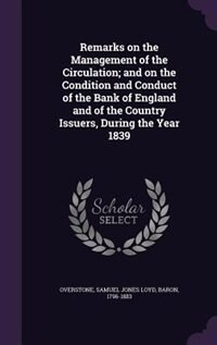 Remarks on the Management of the Circulation; and on the Condition and Conduct of the Bank of England and of the Country Issuers, During the Year 1839 by Samuel Jones Loyd Overstone