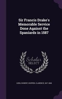 Sir Francis Drake's Memorable Service Done Against the Spaniards in 1587 by Robert Leng