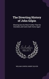 The Diverting History of John Gilpin: Shewing how he Went Further Than he Intended, and Came Safe…