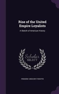 Rise of the United Empire Loyalists: A Sketch of American History by Frederic Gregory Forsyth